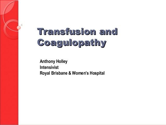 Transfusion andTransfusion and CoagulopathyCoagulopathy Anthony Holley Intensivist Royal Brisbane & Women's Hospital