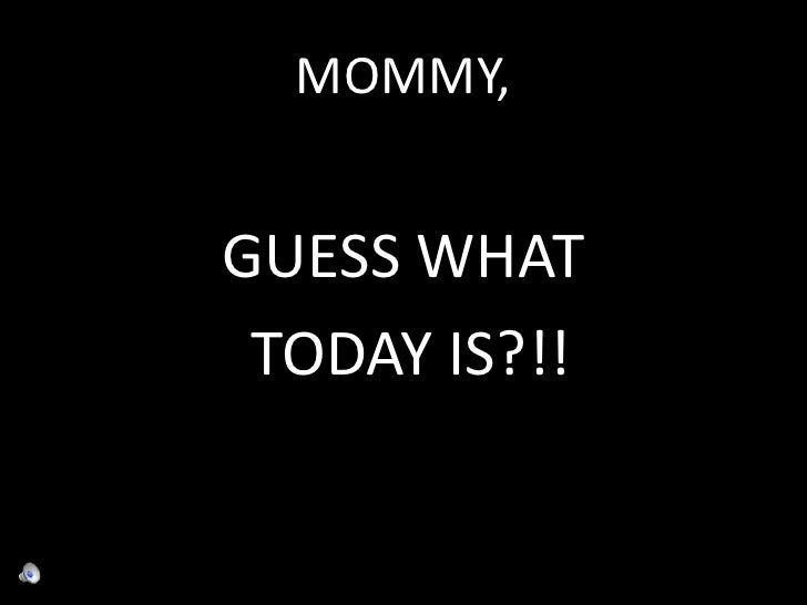 MOMMY,<br />GUESS WHAT<br /> TODAY IS?!!<br />
