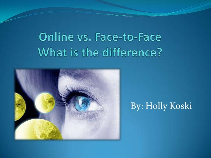 Online vs. Face-to-FaceWhat is the difference?<br />By: Holly Koski<br />