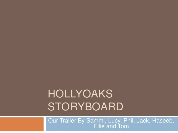 HOLLYOAKS Storyboard<br />Our Trailer By Sammi, Lucy, Phil, Jack, Haseeb, Ellie and Tom<br />