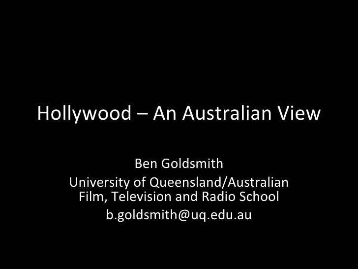Hollywood – An Australian View Ben Goldsmith University of Queensland/Australian Film, Television and Radio School [email_...