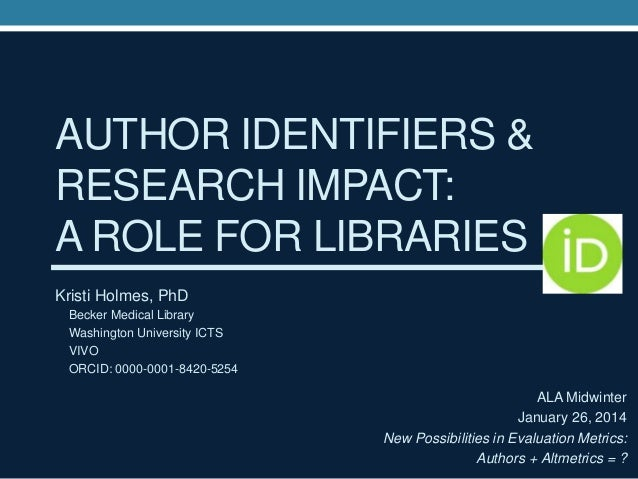 AUTHOR IDENTIFIERS & RESEARCH IMPACT: A ROLE FOR LIBRARIES Kristi Holmes, PhD Becker Medical Library Washington University...