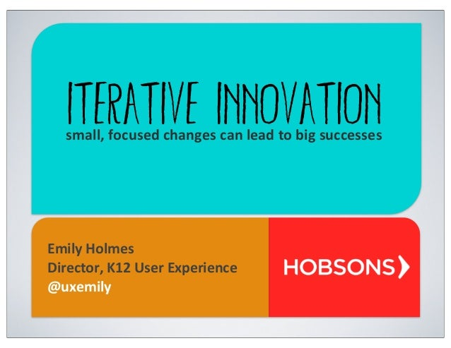 Iterative Innovationsmall,	   focused	   changes	   can	   lead	   to	   big	   successes Emily	   Holmes Director,	   K12...