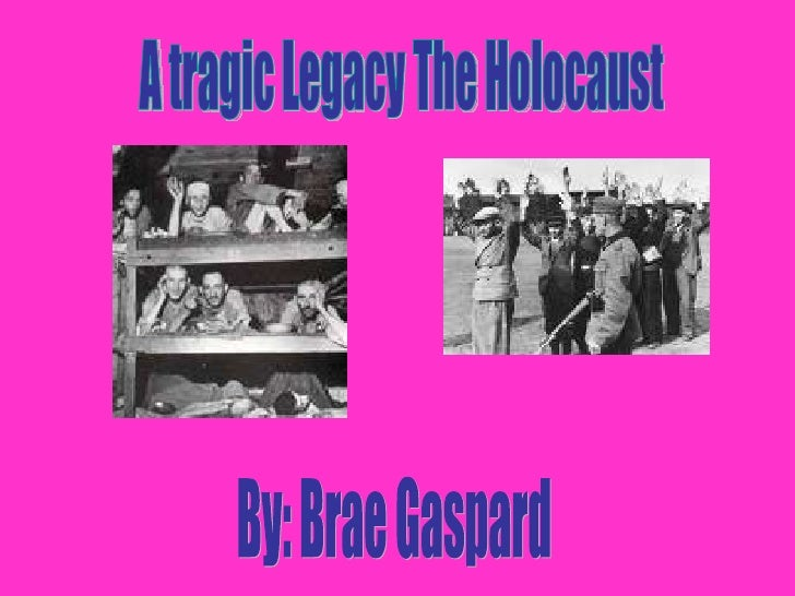 A tragic Legacy The Holocaust By: Brae Gaspard