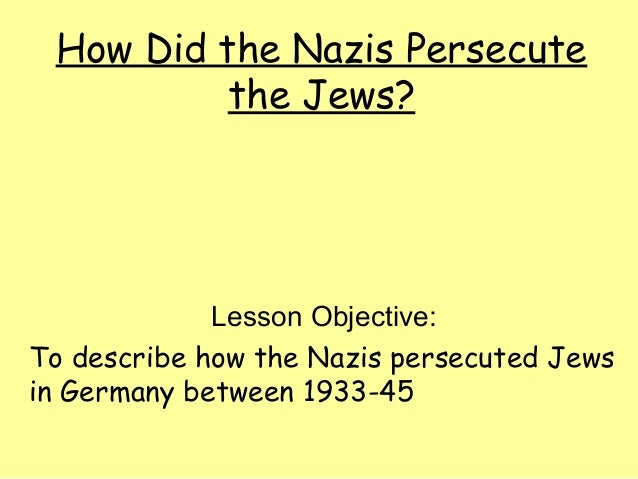 How Did the Nazis Persecutethe Jews?Lesson Objective:To describe how the Nazis persecuted Jewsin Germany between 1933-45