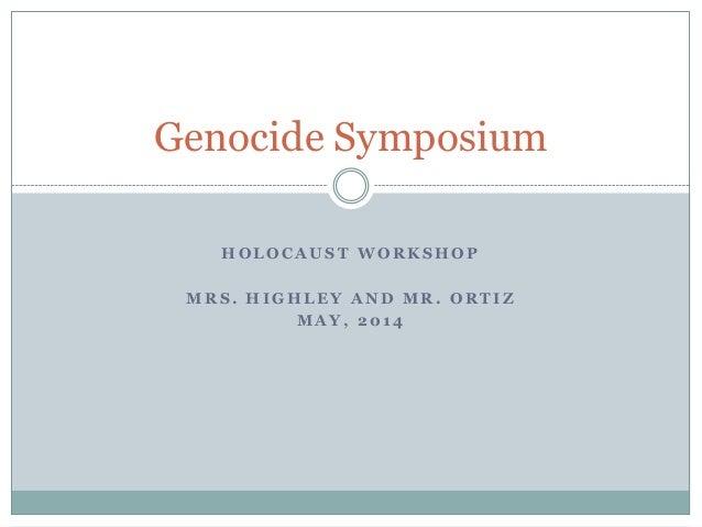 H O L O C A U S T W O R K S H O P M R S . H I G H L E Y A N D M R . O R T I Z M A Y , 2 0 1 4 Genocide Symposium