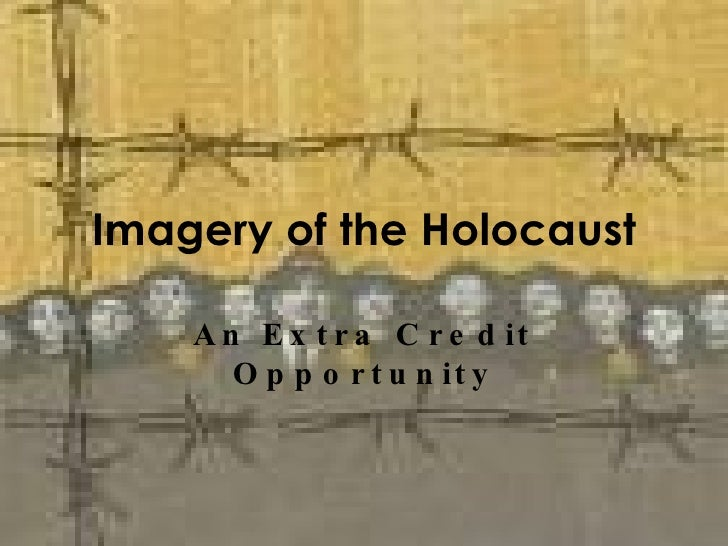 Imagery of the Holocaust An Extra Credit Opportunity