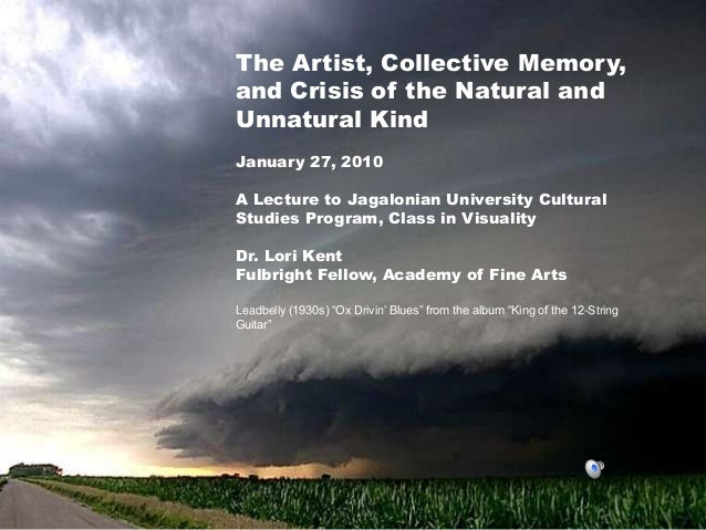 The Artist, Collective Memory,and Crisis of the Natural andUnnatural KindJanuary 27, 2010A Lecture to Jagalonian Universit...