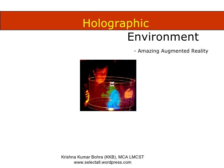 Holographic  Environment Krishna Kumar Bohra (KKB), MCA LMCST www.selectall.wordpress.com - Amazing Augmented Reality