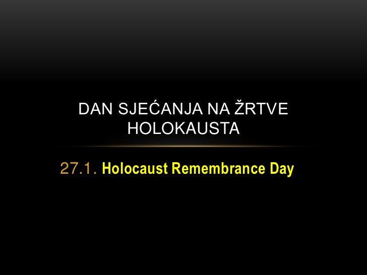 DAN SJEĆANJA NA ŢRTVE       HOLOKAUSTA27.1. Holocaust Remembrance Day