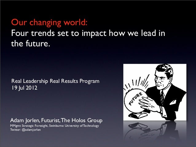 Our changing world: Four trends set to impact how we lead in the future. Adam Jorlen, Futurist,The Holos Group MMgmt Strat...