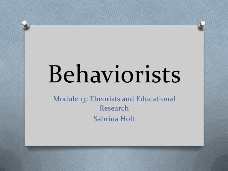 BehavioristsModule 13: Theorists and Educational              Research            Sabrina Holt