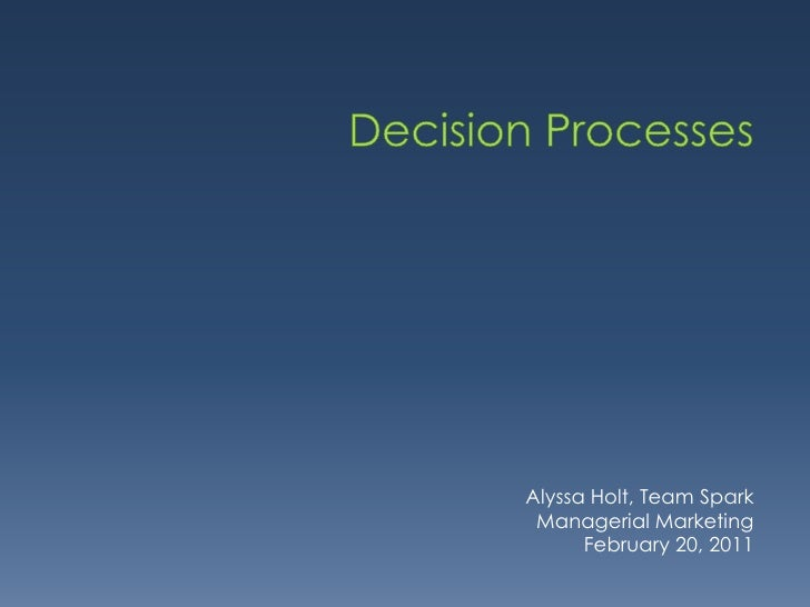 Decision Processes<br />Alyssa Holt, Team Spark<br />Managerial Marketing<br />February 20, 2011<br />