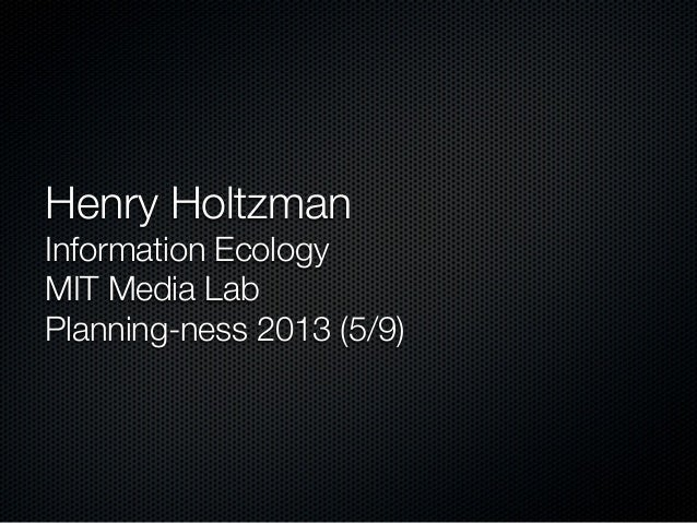 Henry Holtzman Information Ecology MIT Media Lab Planning-ness 2013 (5/9)