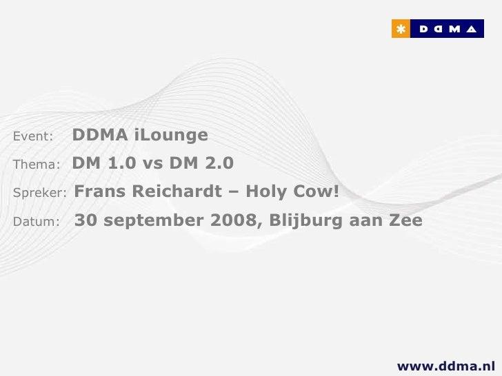 Event:   DDMA iLounge  Thema:  DM 1.0 vs DM 2.0 Spreker:   Frans Reichardt – Holy Cow! Datum:  30 september 2008, Blijburg...