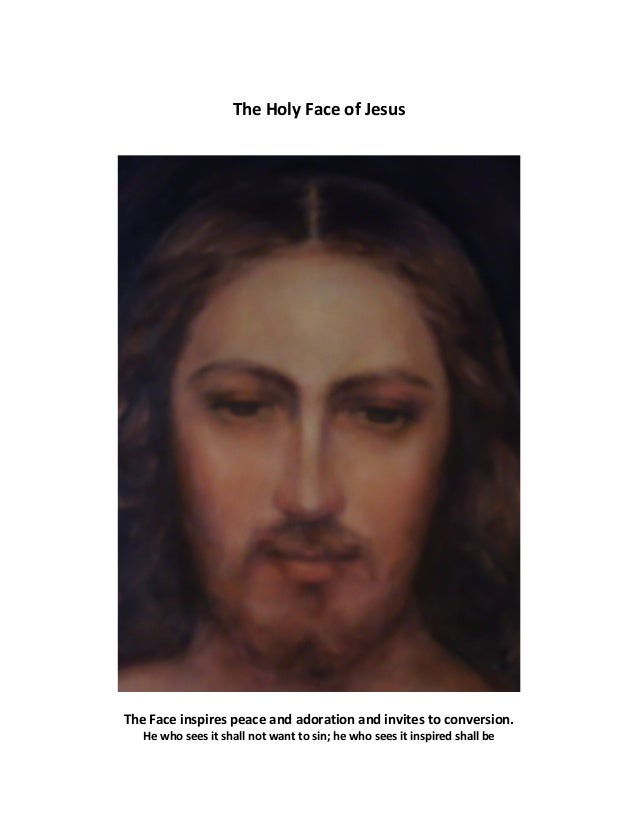 The Holy Face of Jesus The Face inspires peace and adoration and invites to conversion. He who sees it shall not want to s...