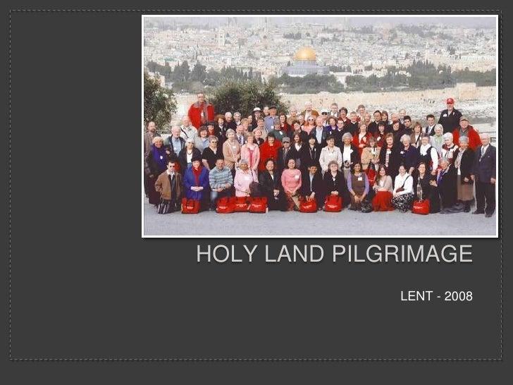 Holy Land PILGRIMAGE<br />LENT - 2008<br />