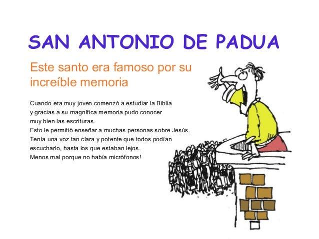SAN ANTONIO DE PADUA Este santo era famoso por su increíble memoria Cuando era muy joven comenzó a estudiar la Biblia y gr...