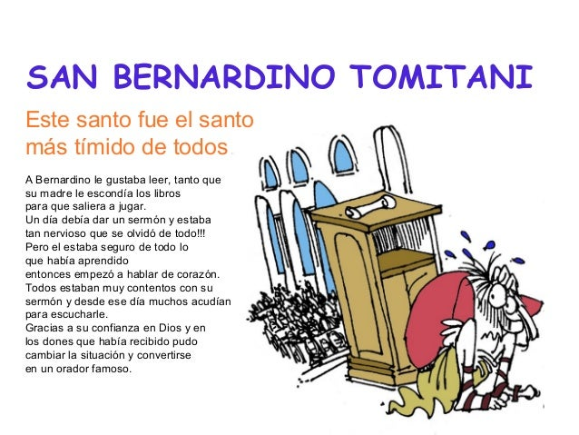 SAN BERNARDINO TOMITANI Este santo fue el santo más tímido de todos A Bernardino le gustaba leer, tanto que su madre le es...