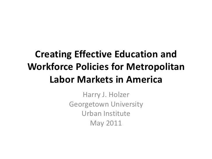 Creating Effective Education and Workforce Policies for Metropolitan Labor Markets in America<br />Harry J. Holzer<br />Ge...