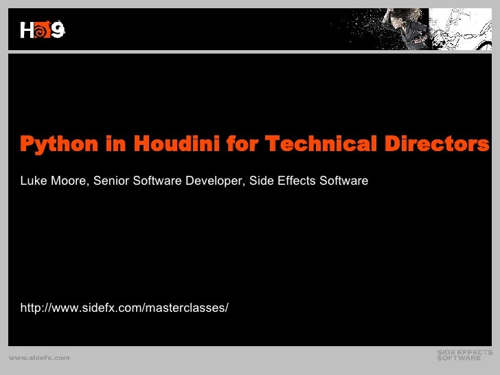Python in Houdini for Technical Directors Luke Moore, Senior Software Developer, Side Effects Software http://www.sidefx.c...