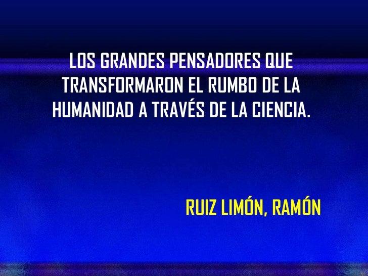 LOS GRANDES PENSADORES QUE TRANSFORMARON EL RUMBO DE LAHUMANIDAD A TRAVÉS DE LA CIENCIA.                 RUIZ LIMÓN, RAMÓN