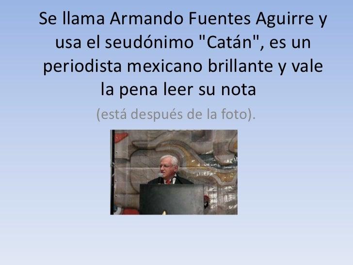 """Se llama Armando Fuentes Aguirre y  usa el seudónimo """"Catán"""", es unperiodista mexicano brillante y vale        la pena lee..."""