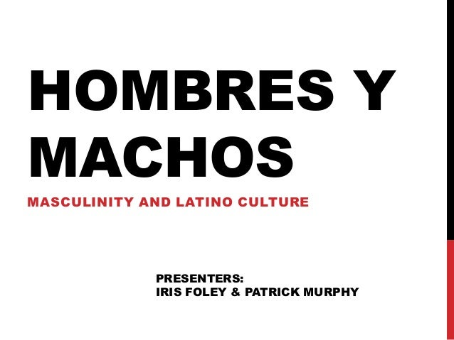 HOMBRES YMACHOSMASCULINITY AND LATINO CULTURE             PRESENTERS:             IRIS FOLEY & PATRICK MURPHY