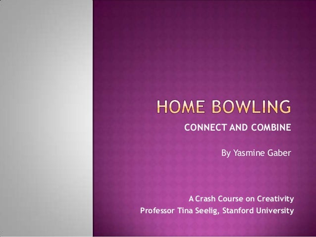 CONNECT AND COMBINE                      By Yasmine Gaber             A Crash Course on CreativityProfessor Tina Seelig, S...