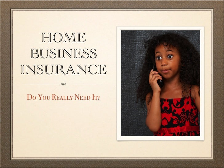 HOME BUSINESSINSURANCEDo You Really Need It?
