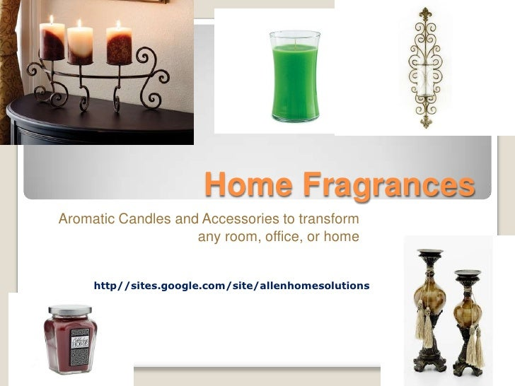 Home Fragrances<br />Aromatic Candles and Accessories to transform any room, office, or home<br />http//sites.google.com/s...