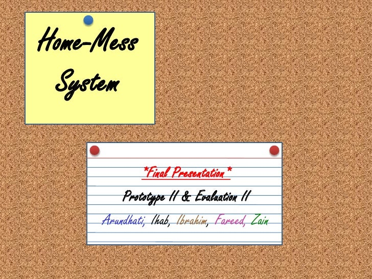 Home-Mess System<br />*Final Presentation*<br />Prototype II & Evaluation II<br />Arundhati, Ihab, Ibrahim, Fareed,Zain<br />