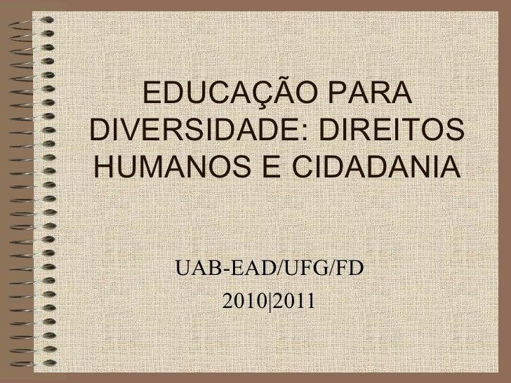 EDUCAÇÃO PARA DIVERSIDADE: DIREITOS HUMANOS E CIDADANIA UAB-EAD/UFG/FD 2010|2011