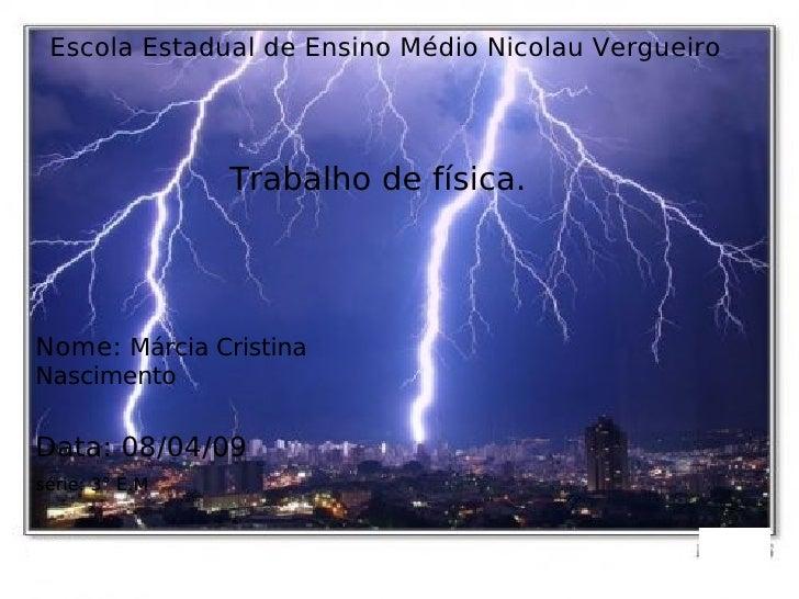 Escola Estadual de Ensino Médio Nicolau Vergueiro Trabalho de física. Nome:  Márcia Cristina Nascimento Data: 08/04/09 sér...