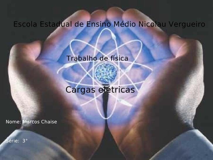 Escola Estadual de Ensino Médio Nicolau Vergueiro Trabalho de física Cargas elétricas Nome: Marcos Chaise Série:  3°