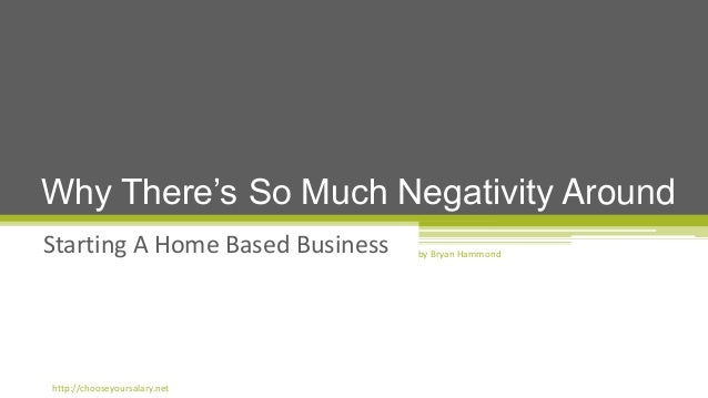 Starting A Home Based Business Why There's So Much Negativity Around by Bryan Hammond http://chooseyoursalary.net