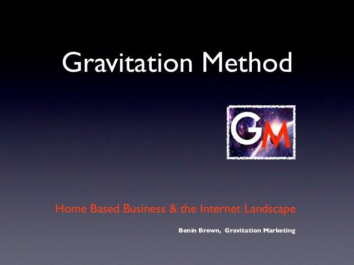 Gravitation MethodHome Based Business & the Internet Landscape                      Benin Brown, Gravitation Marketing