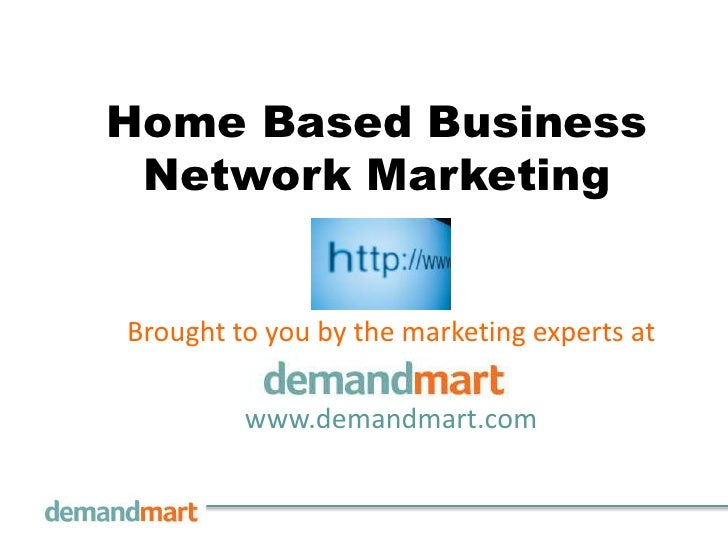 Home Based Business Network Marketing<br />Brought to you by the marketingexperts at       <br />www.demandmart.com<br />