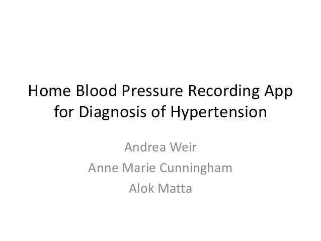 Home Blood Pressure Recording App for Diagnosis of Hypertension Andrea Weir Anne Marie Cunningham Alok Matta