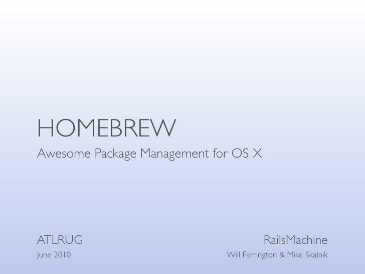 HOMEBREW Awesome Package Management for OS X     ATLRUG                                 RailsMachine June 2010            ...