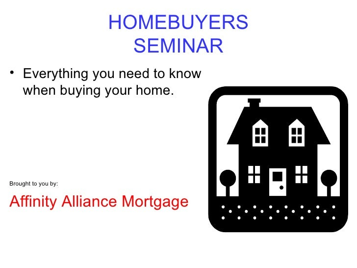 HOMEBUYERS SEMINAR <ul><li>Everything you need to know when buying your home. </li></ul><ul><li>Brought to you by: </li></...
