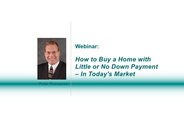 Webinar: How to Buy a Home with  Little or No Down Payment – In Today's Market Peter Thompson