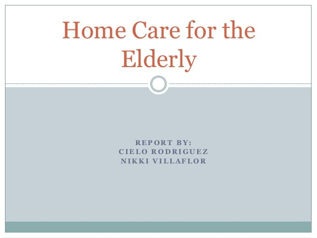 Home Care for the    Elderly        REPORT BY:     CIELO RODRIGUEZ     NIKKI VILLAFLOR