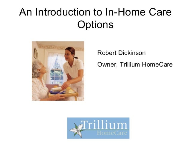 An Introduction to In-Home Care Options Robert Dickinson Owner, Trillium HomeCare