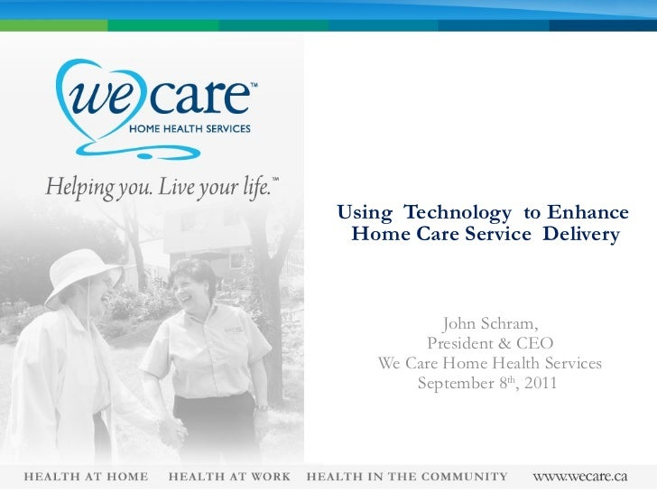 Using  Technology  to Enhance  Home Care Service  Delivery John Schram, President & CEO We Care Home Health Services Septe...