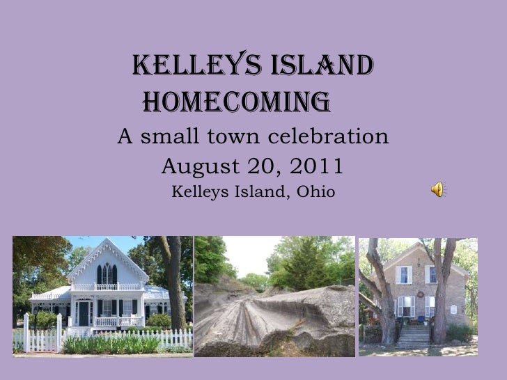Kelleys Island  Homecoming	<br />A small town celebration<br />August 20, 2011<br />Kelleys Island, Ohio<br />