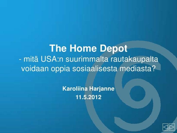 The Home Depot- mitä USA:n suurimmalta rautakaupalta voidaan oppia sosiaalisesta mediasta?           Karoliina Harjanne   ...