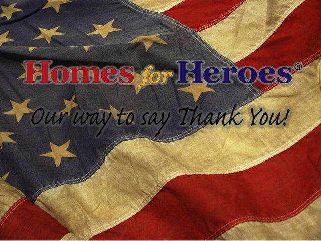 What we will discuss: • What is Homes for Heroes? • Who Benefits? • Who is a Hero? • How do you help? • How to Market? • A...