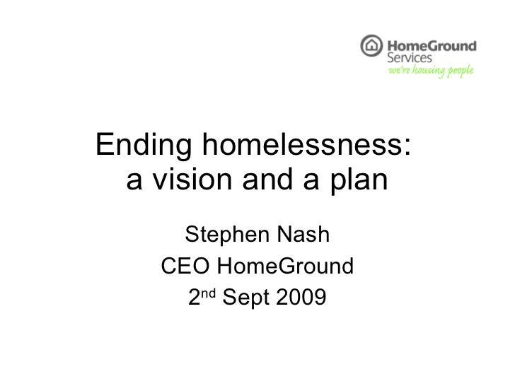 Ending homelessness:  a vision and a plan Stephen Nash CEO HomeGround 2 nd  Sept 2009