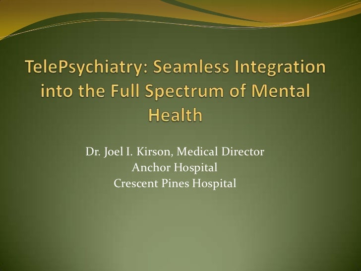 TelePsychiatry: Seamless Integration into the Full Spectrum of Mental Health<br />Dr. Joel I. Kirson, Medical Director<br ...